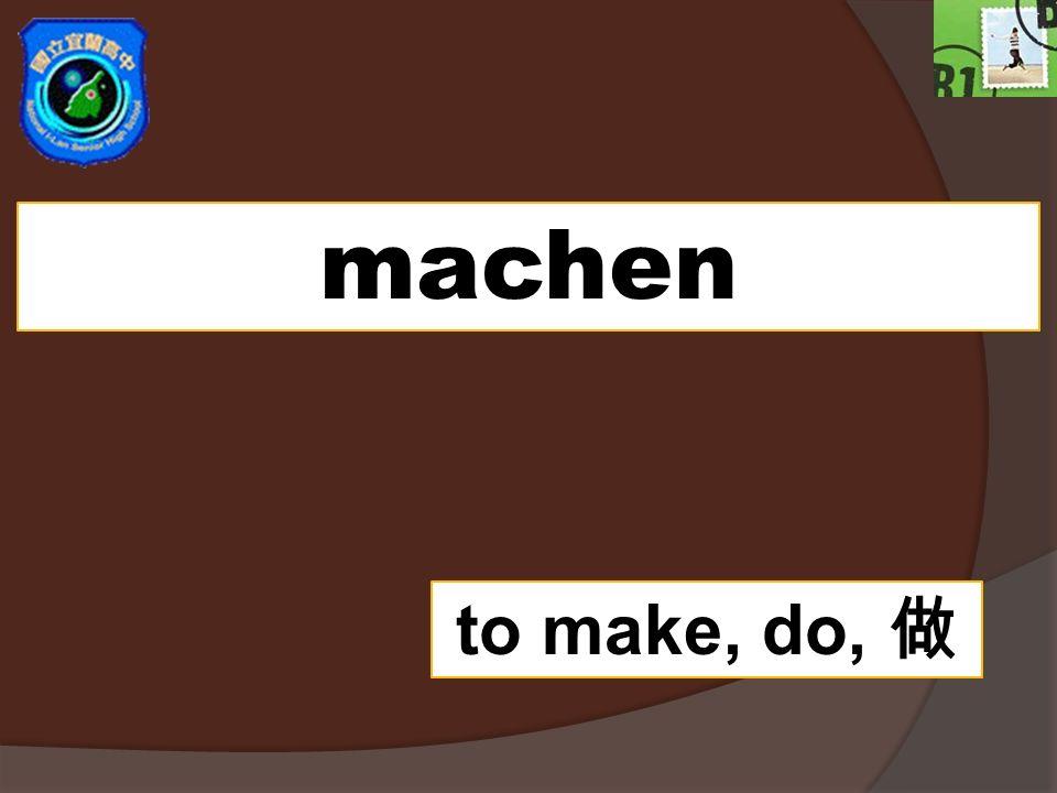 machen to make, do,