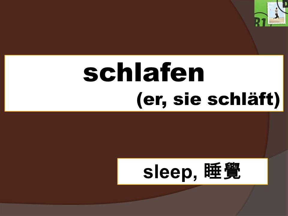 schlafen (er, sie schläft) sleep,
