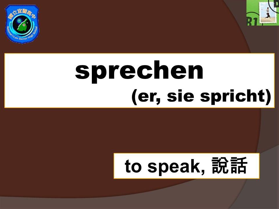 sprechen (er, sie spricht) to speak,