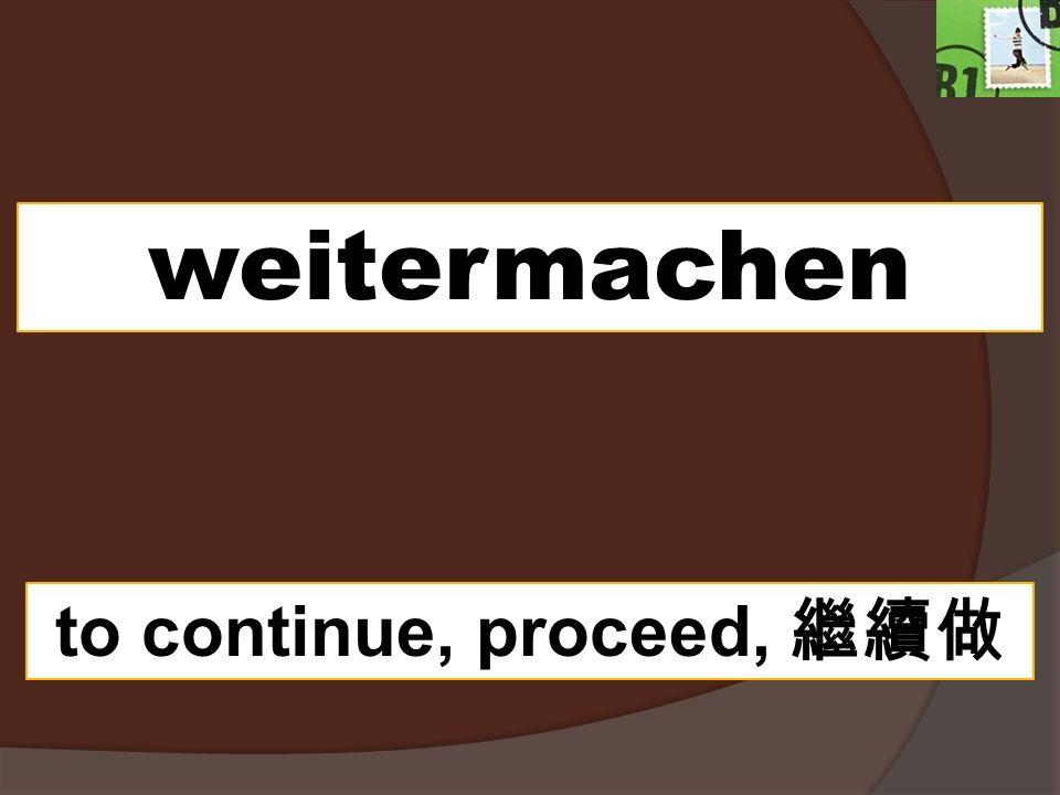 weitermachen to continue, proceed,
