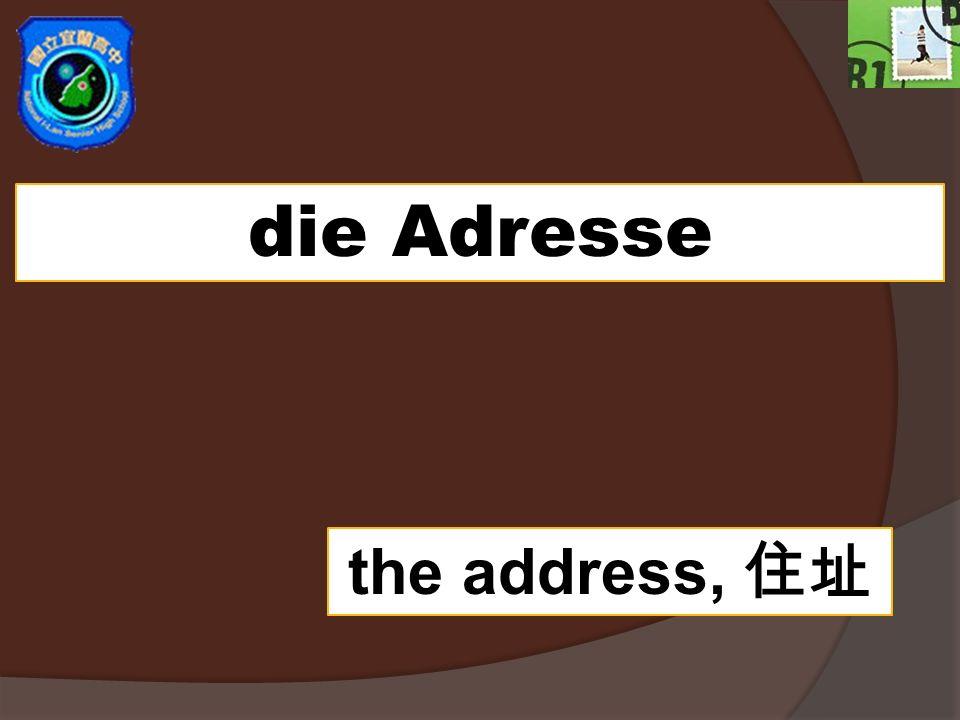 die Adresse the address,