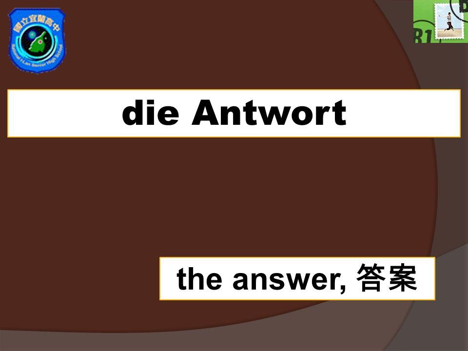 die Antwort the answer,