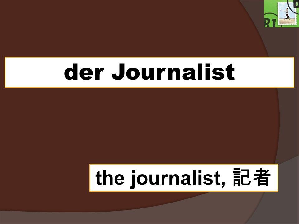 der Journalist the journalist,