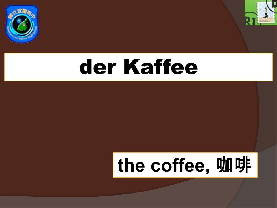 der Kaffee the coffee,