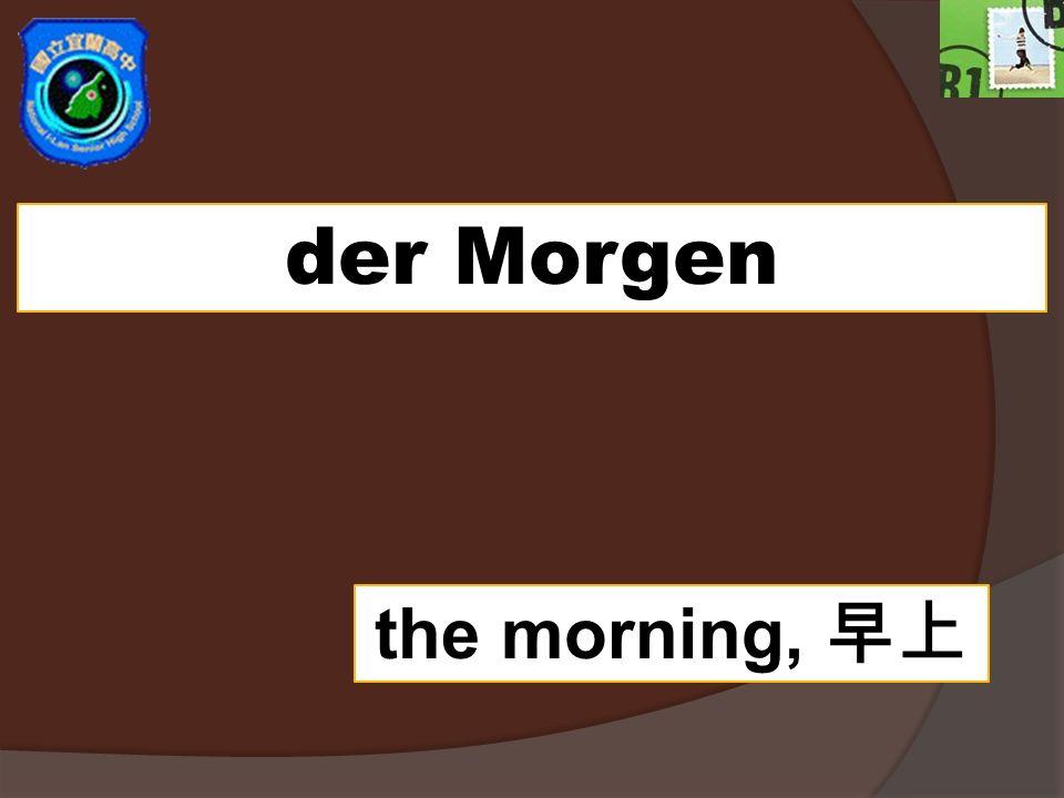 der Morgen the morning,