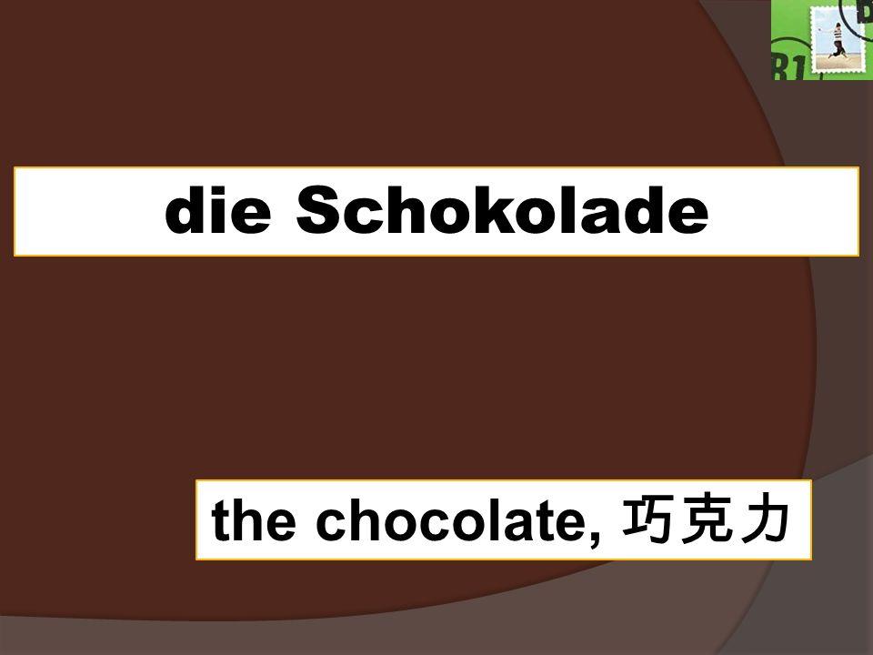 die Schokolade the chocolate,