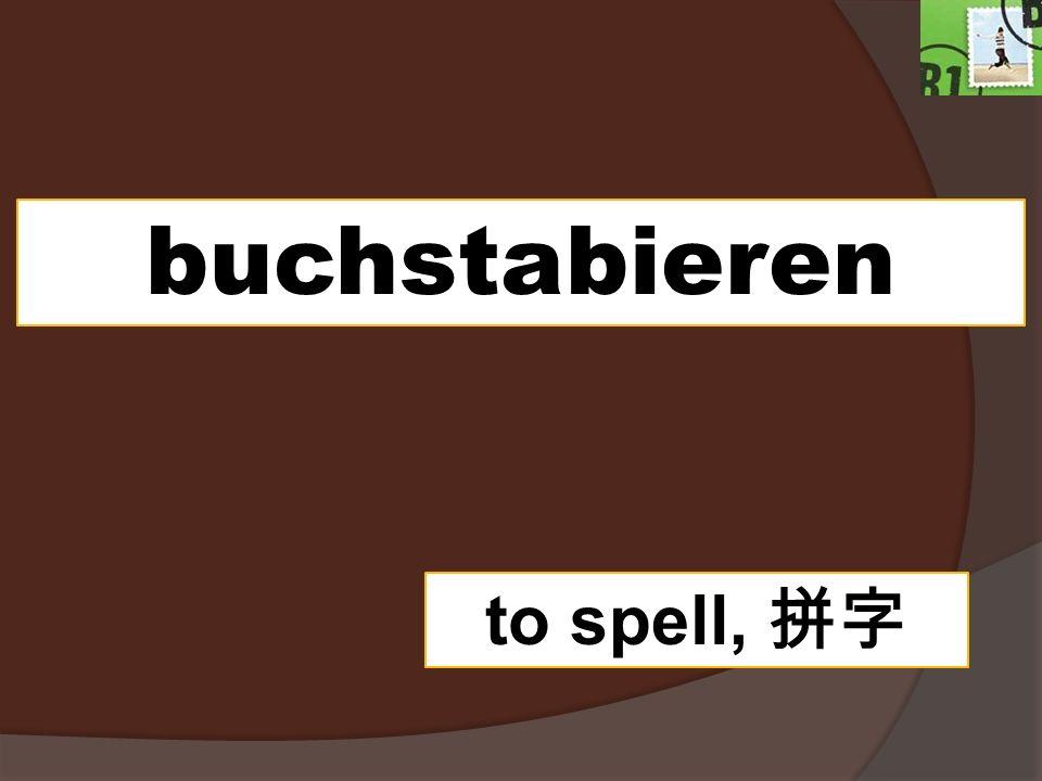 buchstabieren to spell,