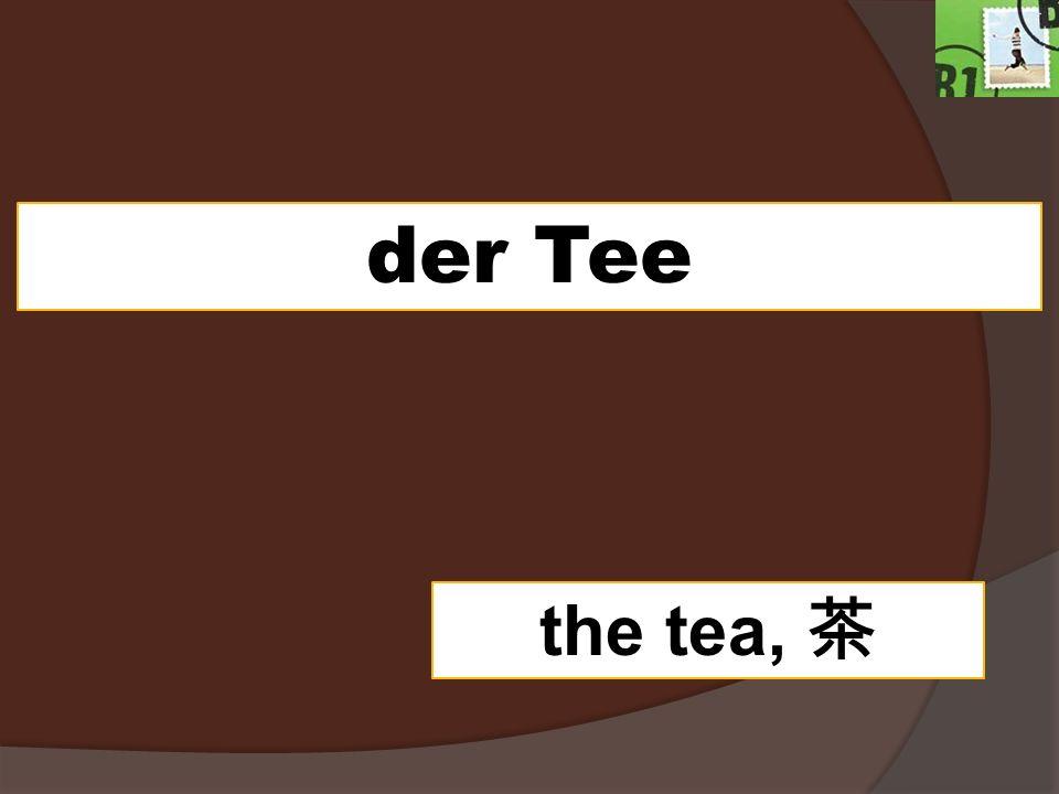 der Tee the tea,
