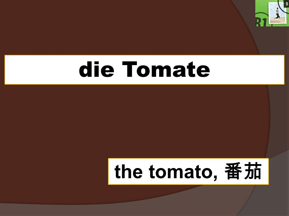 die Tomate the tomato,