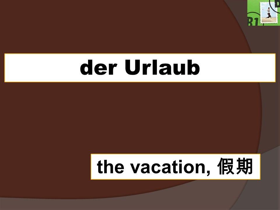 der Urlaub the vacation,