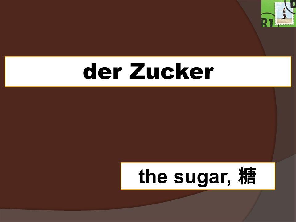 der Zucker the sugar,