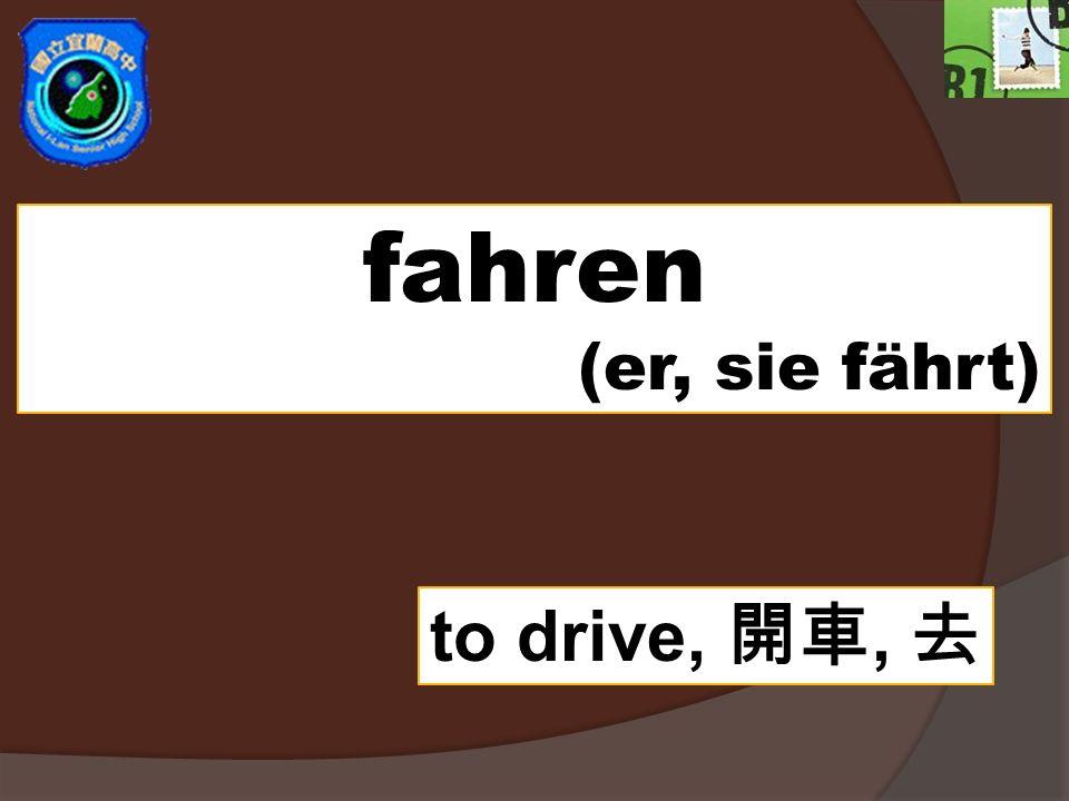 fahren (er, sie fährt) to drive,,