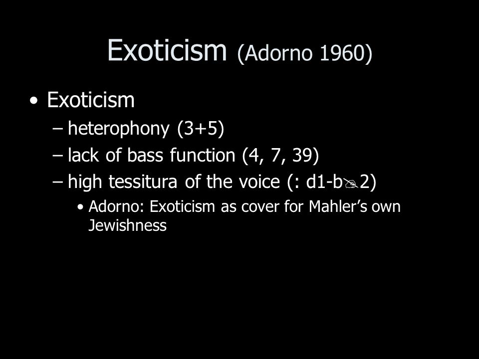 Exoticism (Adorno 1960) Exoticism –heterophony (3+5) –lack of bass function (4, 7, 39) –high tessitura of the voice (: d1-b 2) Adorno: Exoticism as cover for Mahlers own Jewishness