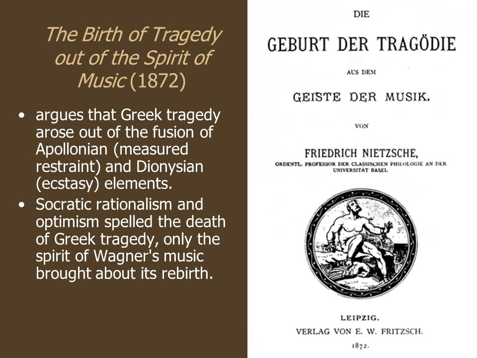 The Birth of Tragedy out of the Spirit of Music (1872) argues that Greek tragedy arose out of the fusion of Apollonian (measured restraint) and Dionysian (ecstasy) elements.