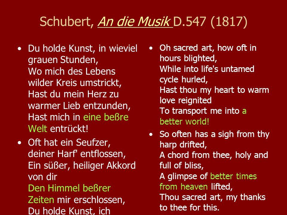 Schubert, An die Musik D.547 (1817)An die Musik Du holde Kunst, in wieviel grauen Stunden, Wo mich des Lebens wilder Kreis umstrickt, Hast du mein Herz zu warmer Lieb entzunden, Hast mich in eine beßre Welt entrückt.