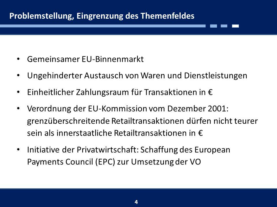 Problemstellung, Eingrenzung des Themenfeldes Gemeinsamer EU-Binnenmarkt Ungehinderter Austausch von Waren und Dienstleistungen Einheitlicher Zahlungsraum für Transaktionen in Verordnung der EU-Kommission vom Dezember 2001: grenzüberschreitende Retailtransaktionen dürfen nicht teurer sein als innerstaatliche Retailtransaktionen in Initiative der Privatwirtschaft: Schaffung des European Payments Council (EPC) zur Umsetzung der VO 4
