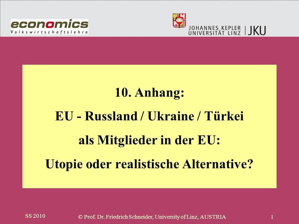 SS 2010 © Prof. Dr. Friedrich Schneider, University of Linz, AUSTRIA1 10. Anhang: EU - Russland / Ukraine / Türkei als Mitglieder in der EU: Utopie od