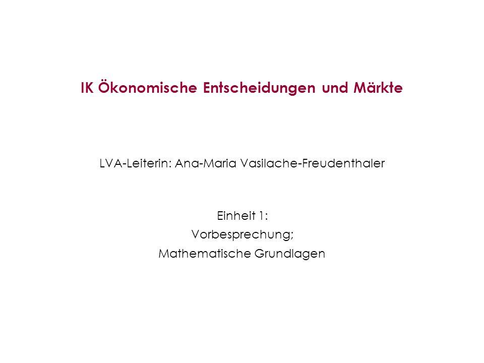 IK Ökonomische Entscheidungen und Märkte LVA-Leiterin: Ana-Maria Vasilache-Freudenthaler Einheit 1: Vorbesprechung; Mathematische Grundlagen