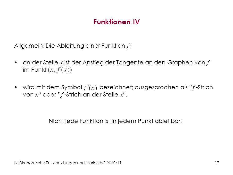 IK Ökonomische Entscheidungen und Märkte WS 2010/11 17 Funktionen IV Allgemein: Die Ableitung einer Funktion f : an der Stelle x ist der Anstieg der T