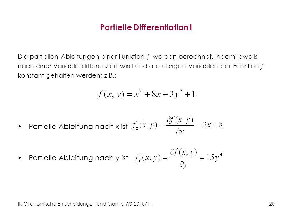 IK Ökonomische Entscheidungen und Märkte WS 2010/11 20 Partielle Differentiation I Die partiellen Ableitungen einer Funktion f werden berechnet, indem