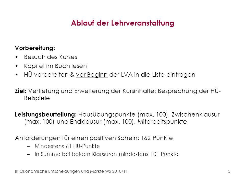 IK Ökonomische Entscheidungen und Märkte WS 2010/11 3 Ablauf der Lehrveranstaltung Vorbereitung: Besuch des Kurses Kapitel im Buch lesen HÜ vorbereite