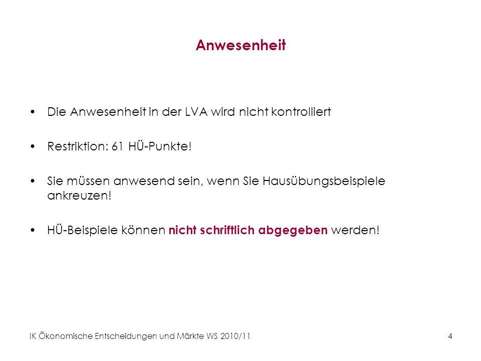 IK Ökonomische Entscheidungen und Märkte WS 2010/11 4 Anwesenheit Die Anwesenheit in der LVA wird nicht kontrolliert Restriktion: 61 HÜ-Punkte! Sie mü