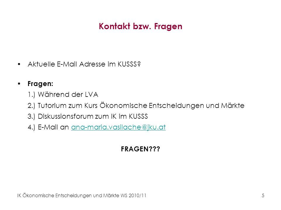 IK Ökonomische Entscheidungen und Märkte WS 2010/11 5 Kontakt bzw. Fragen Aktuelle E-Mail Adresse im KUSSS? Fragen: 1.) Während der LVA 2.) Tutorium z