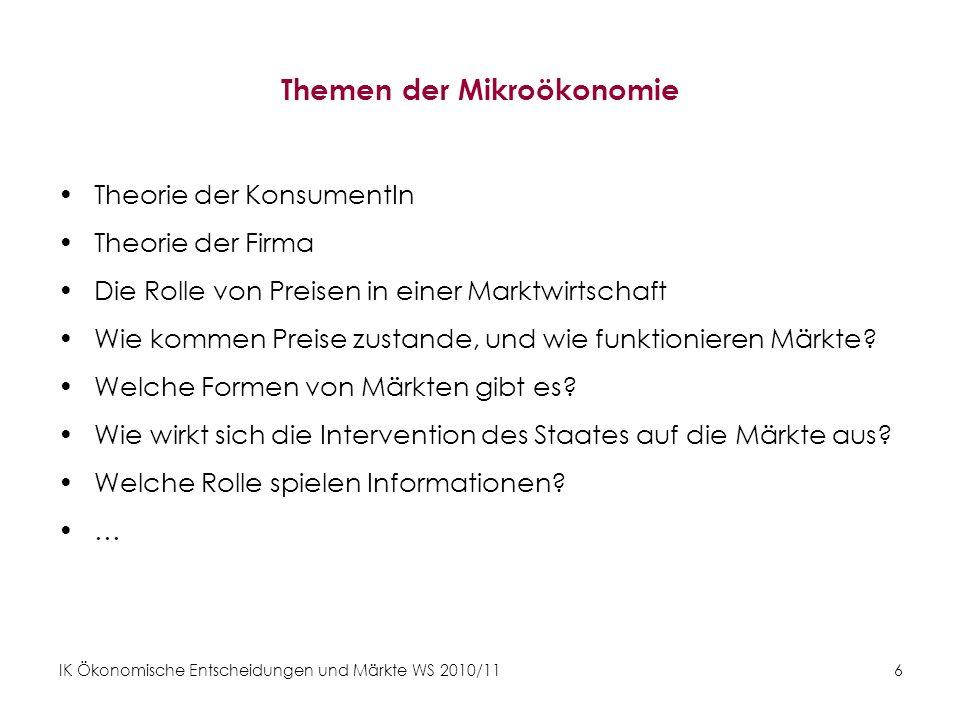 IK Ökonomische Entscheidungen und Märkte WS 2010/11 6 Themen der Mikroökonomie Theorie der KonsumentIn Theorie der Firma Die Rolle von Preisen in eine