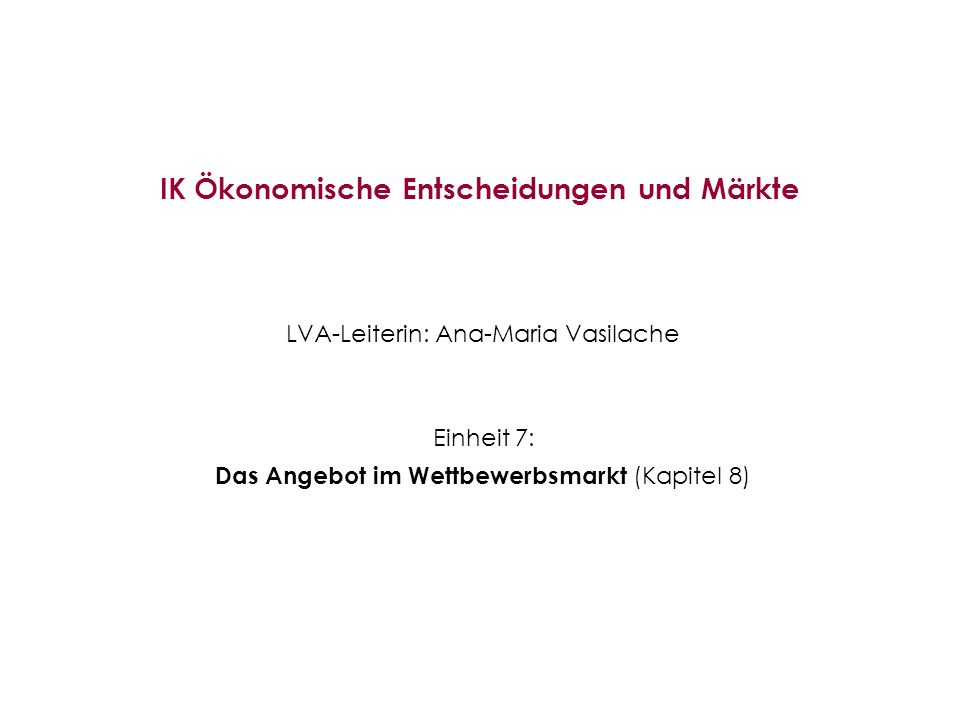 IK Ökonomische Entscheidungen und Märkte LVA-Leiterin: Ana-Maria Vasilache Einheit 7: Das Angebot im Wettbewerbsmarkt (Kapitel 8)
