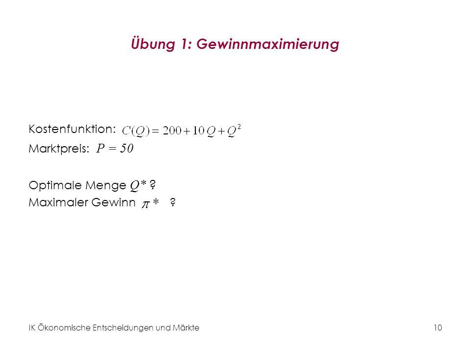 IK Ökonomische Entscheidungen und Märkte10 Übung 1: Gewinnmaximierung Kostenfunktion: Marktpreis: P = 50 Optimale Menge Q* ? Maximaler Gewinn?