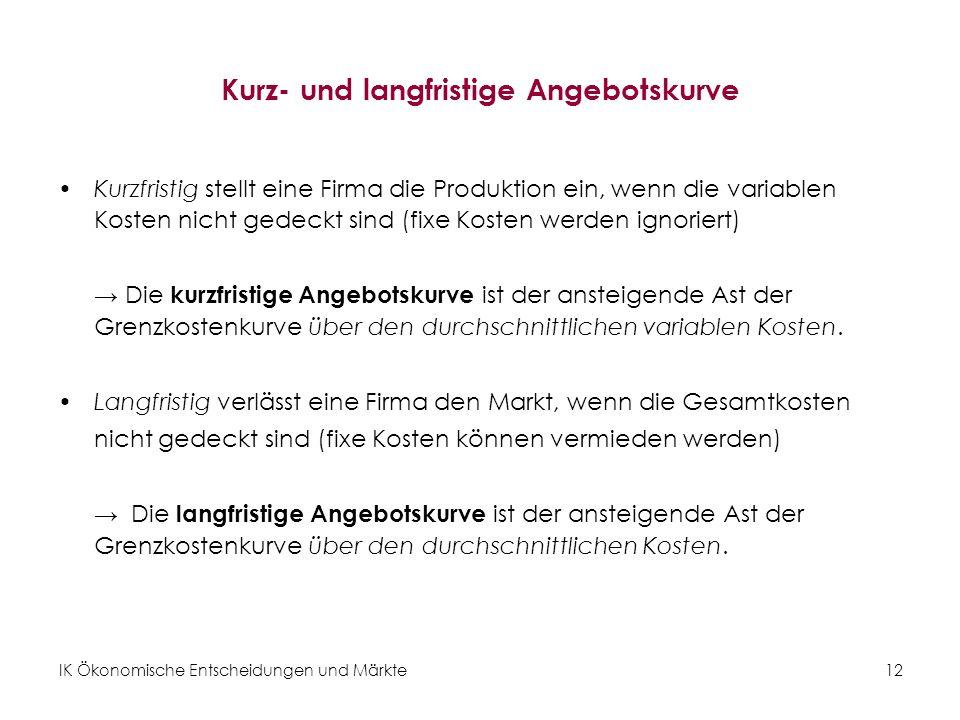 IK Ökonomische Entscheidungen und Märkte12 Kurz- und langfristige Angebotskurve Kurzfristig stellt eine Firma die Produktion ein, wenn die variablen K
