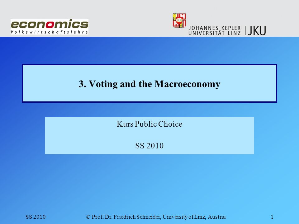 SS 2010© Prof. Dr. Friedrich Schneider, University of Linz, Austria1 3. Voting and the Macroeconomy Kurs Public Choice SS 2010