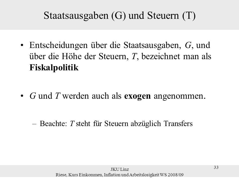 33 JKU Linz Riese, Kurs Einkommen, Inflation und Arbeitslosigkeit WS 2008/09 33 Staatsausgaben (G) und Steuern (T) Entscheidungen über die Staatsausga