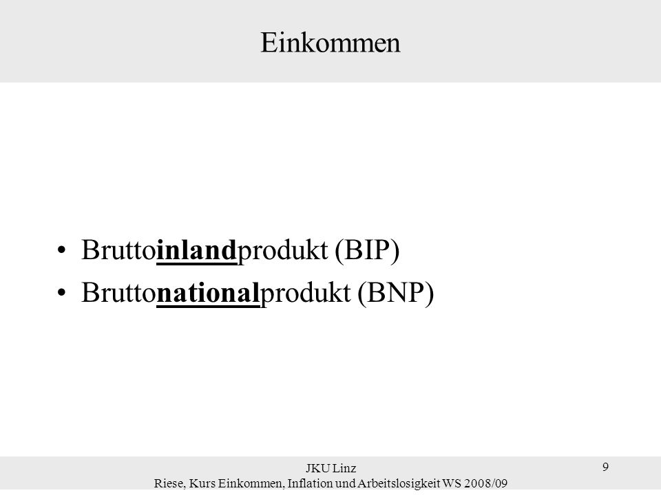9 Einkommen Bruttoinlandprodukt (BIP) Bruttonationalprodukt (BNP) JKU Linz Riese, Kurs Einkommen, Inflation und Arbeitslosigkeit WS 2008/09 9