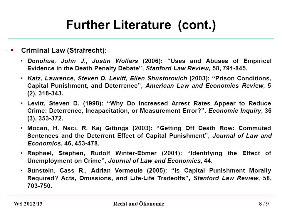 Further Literature (cont.) Criminal Law (Strafrecht): Donohue, John J., Justin Wolfers (2006): Uses and Abuses of Empirical Evidence in the Death Penalty Debate, Stanford Law Review, 58, 791-845.