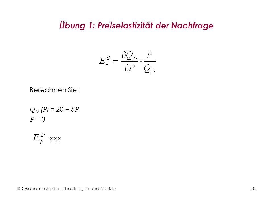 IK Ökonomische Entscheidungen und Märkte10 Übung 1: Preiselastizität der Nachfrage Berechnen Sie! Q D (P) = 20 – 5 P P = 3 ???