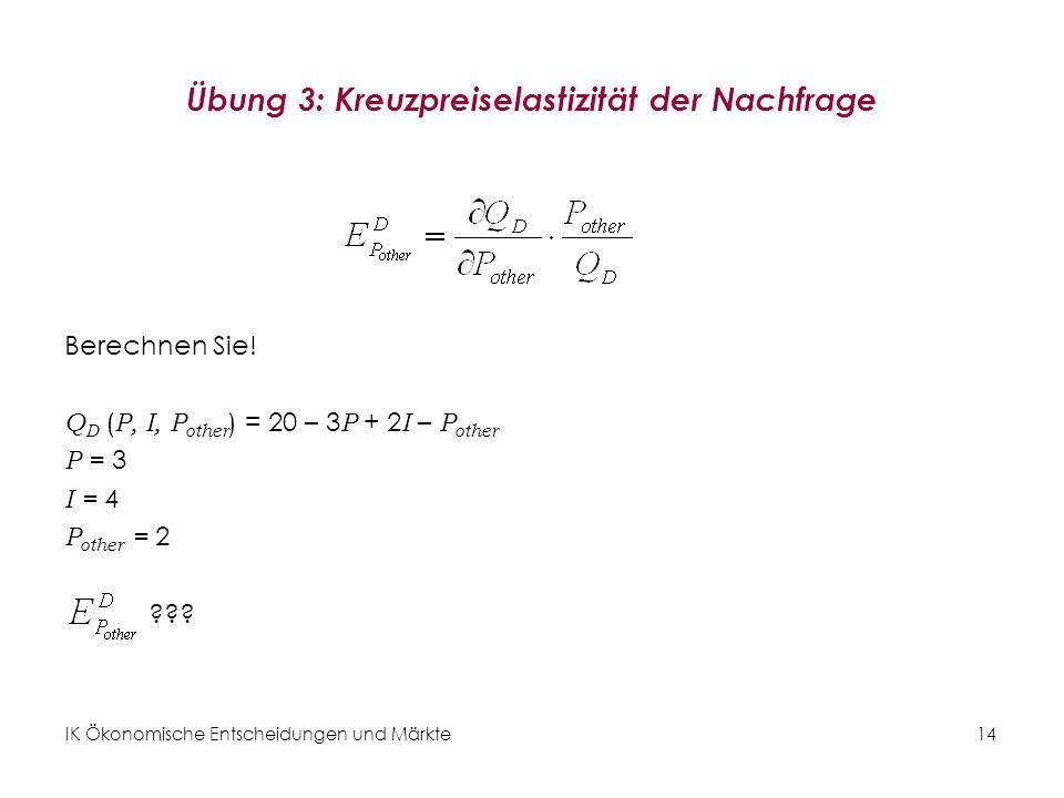 IK Ökonomische Entscheidungen und Märkte14 Übung 3: Kreuzpreiselastizität der Nachfrage Berechnen Sie! Q D ( P, I, P other ) = 20 – 3 P + 2 I – P othe