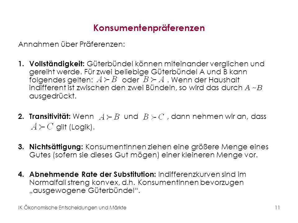 IK Ökonomische Entscheidungen und Märkte 12 Darstellung der Präferenzen durch Indifferenzkurven Eine Indifferenzkurve umfasst die Menge aller Güterbündel, zwischen denen eine Konsumentin indifferent ist.