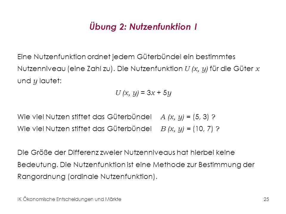 IK Ökonomische Entscheidungen und Märkte 26 Übung 3: Nutzenfunktion II Gegeben ist die Nutzenfunktion U ( x, y ) für die Güter x und y : U ( x, y ) = x 0,3 y 0,7 Wie viel Nutzen stiftet das Güterbündel A ( x, y ) = (5, 3) .