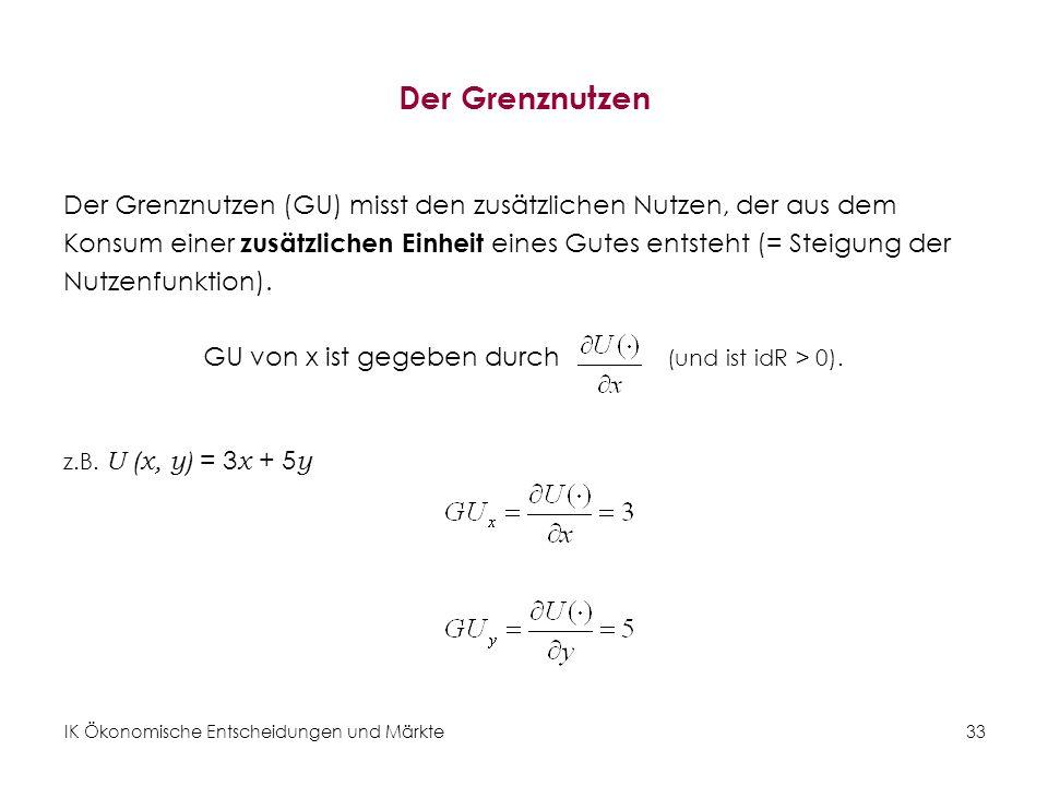 IK Ökonomische Entscheidungen und Märkte 34 Grenzrate der Substitution (rechnerisch) Die GRS entspricht dem Verhältnis der zwei Grenznutzen: Die GRS x, y gibt an, wie viel man einer Konsumentin vom Gut y wegnehmen kann, wenn man ihr eine Einheit von Gut x dazugibt (bei Konstantem Nutzenniveau) Subjektives Tauschverhältnis.
