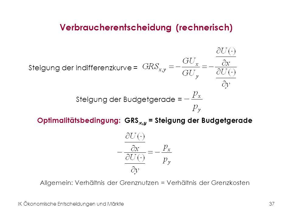 IK Ökonomische Entscheidungen und Märkte 38 Beispiel: Die Verbraucherentscheidung Optimalitätsbedingung: Um x zu ermitteln, setzt man in die Budgetgerade ein: