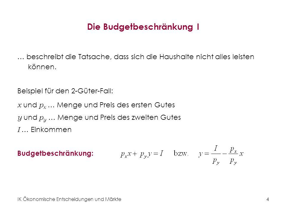 IK Ökonomische Entscheidungen und Märkte 5 Die Budgetbeschränkung (graphisch) Abbildung 2: Die Budgetgerade