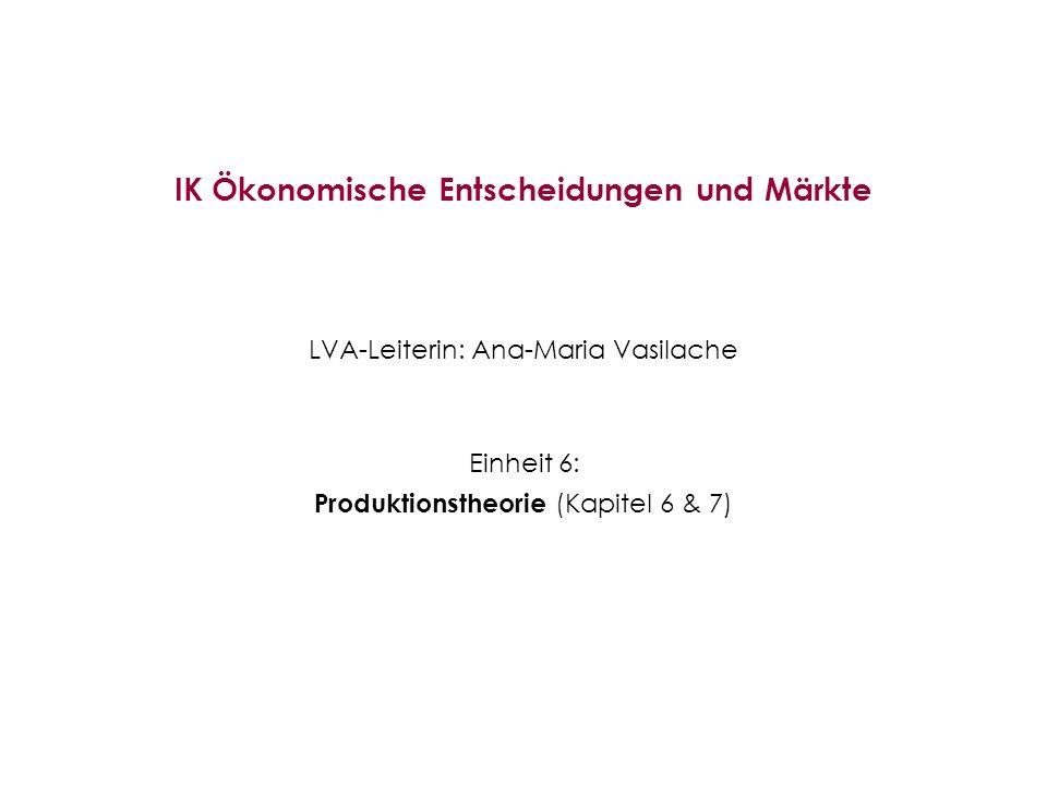 IK Ökonomische Entscheidungen und Märkte LVA-Leiterin: Ana-Maria Vasilache Einheit 6: Produktionstheorie (Kapitel 6 & 7)
