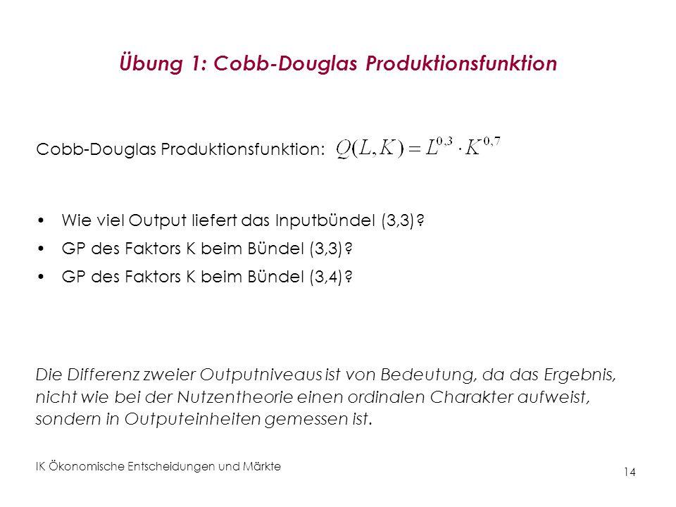 IK Ökonomische Entscheidungen und Märkte 14 Übung 1: Cobb-Douglas Produktionsfunktion Cobb-Douglas Produktionsfunktion: Wie viel Output liefert das In