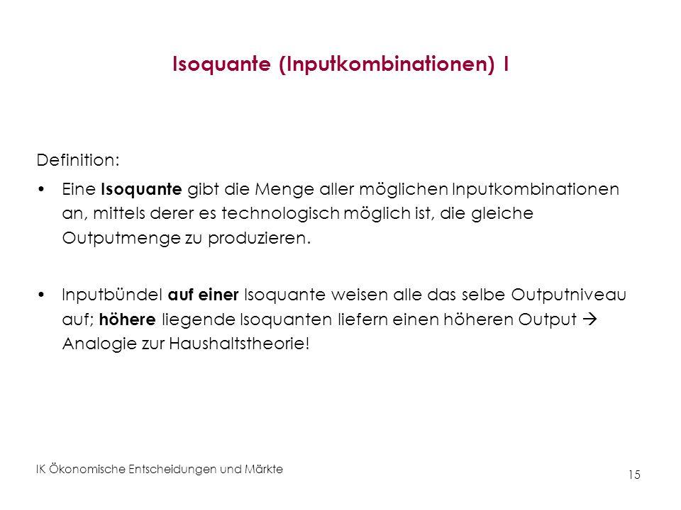 IK Ökonomische Entscheidungen und Märkte 15 Isoquante (Inputkombinationen) I Definition: Eine Isoquante gibt die Menge aller möglichen Inputkombinatio