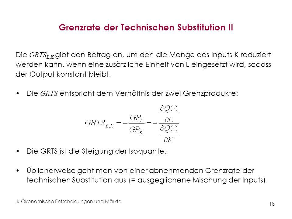 IK Ökonomische Entscheidungen und Märkte 18 Grenzrate der Technischen Substitution II Die GRTS L,K gibt den Betrag an, um den die Menge des Inputs K r