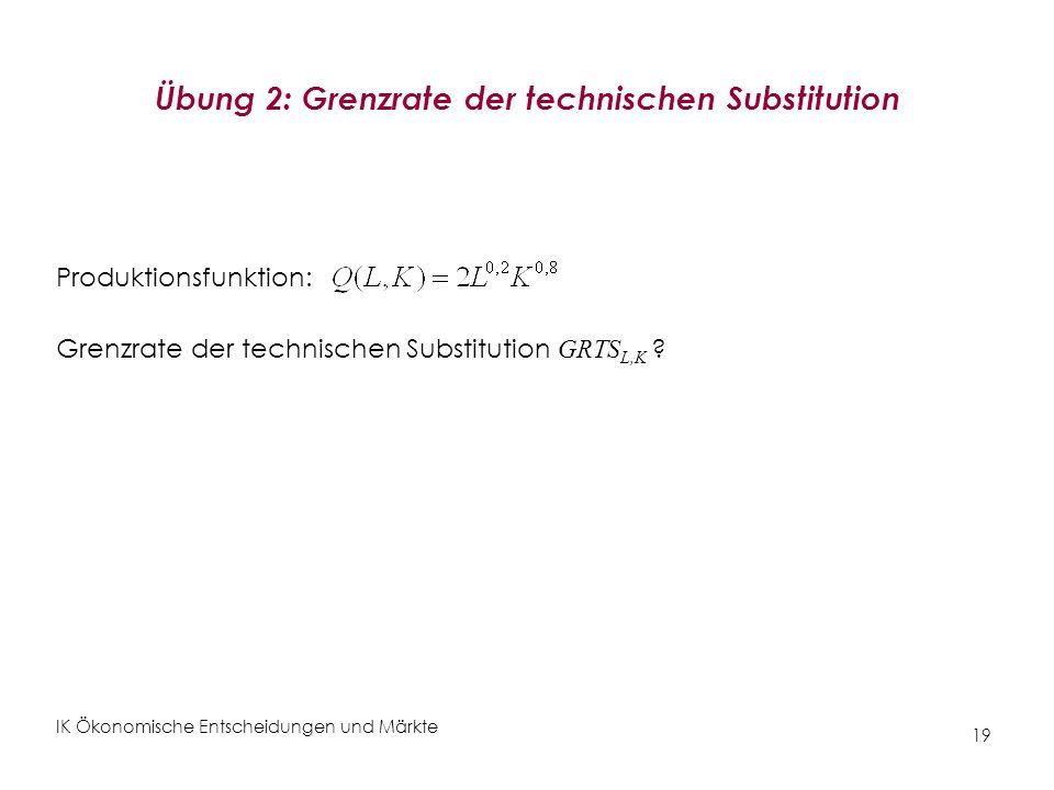 IK Ökonomische Entscheidungen und Märkte 19 Übung 2: Grenzrate der technischen Substitution Produktionsfunktion: Grenzrate der technischen Substitutio
