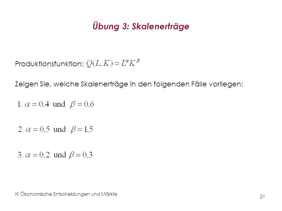 IK Ökonomische Entscheidungen und Märkte 21 Übung 3: Skalenerträge Produktionsfunktion: Zeigen Sie, welche Skalenerträge in den folgenden Fälle vorlie