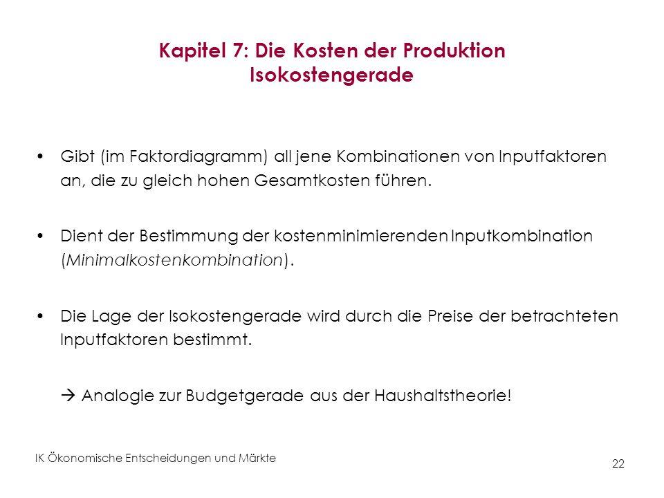 IK Ökonomische Entscheidungen und Märkte 22 Kapitel 7: Die Kosten der Produktion Isokostengerade Gibt (im Faktordiagramm) all jene Kombinationen von I