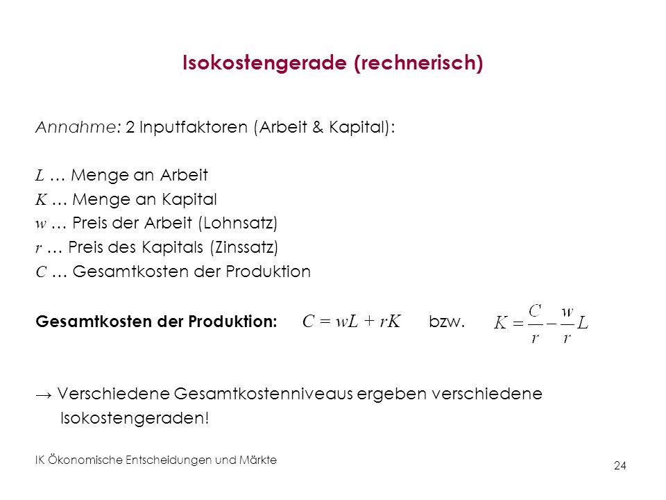 IK Ökonomische Entscheidungen und Märkte 24 Isokostengerade (rechnerisch) Annahme: 2 Inputfaktoren (Arbeit & Kapital): L … Menge an Arbeit K … Menge a